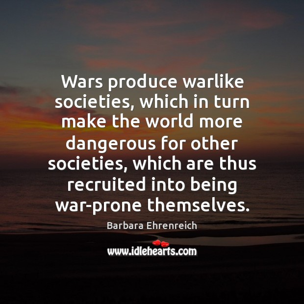 Wars produce warlike societies, which in turn make the world more dangerous Barbara Ehrenreich Picture Quote