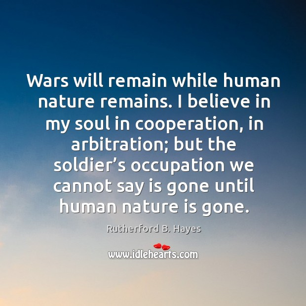 Wars will remain while human nature remains. I believe in my soul in cooperation Rutherford B. Hayes Picture Quote