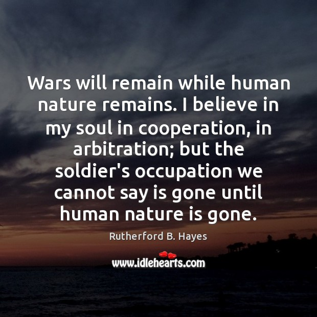 Wars will remain while human nature remains. I believe in my soul Rutherford B. Hayes Picture Quote