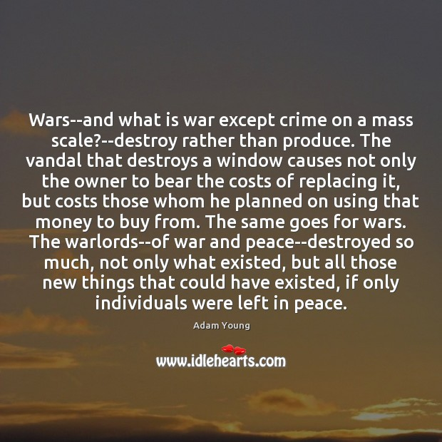 Image, Wars–and what is war except crime on a mass scale?–destroy rather