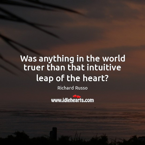 Was anything in the world truer than that intuitive leap of the heart? Richard Russo Picture Quote