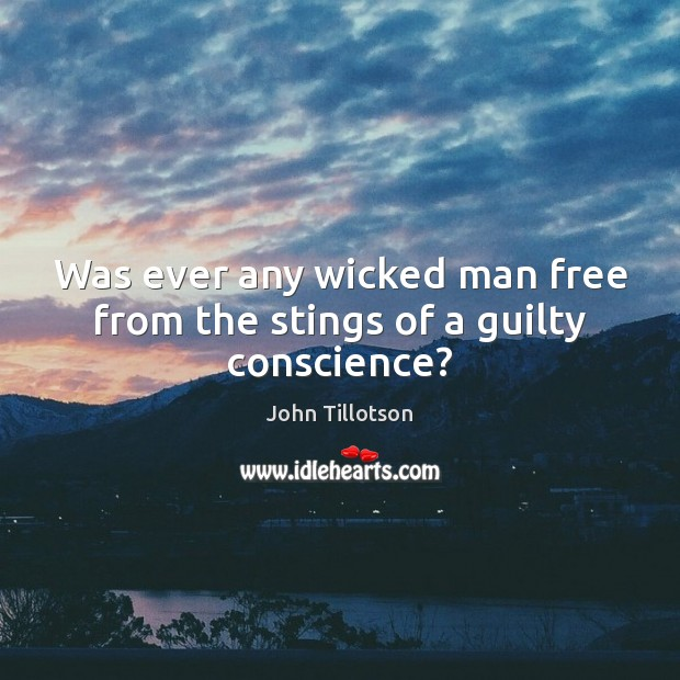 Was ever any wicked man free from the stings of a guilty conscience? John Tillotson Picture Quote