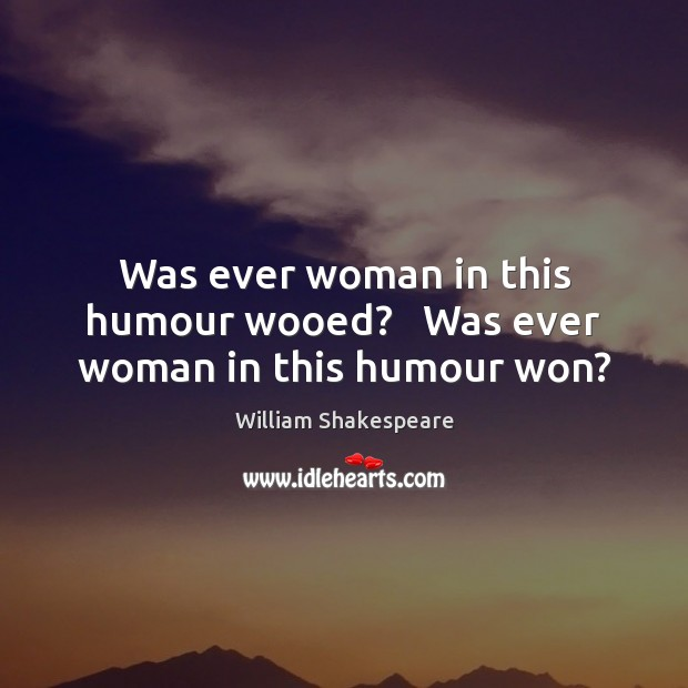 Was ever woman in this humour wooed?   Was ever woman in this humour won? Image
