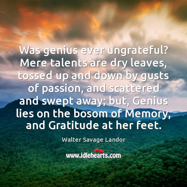 Was genius ever ungrateful? Mere talents are dry leaves, tossed up and Walter Savage Landor Picture Quote