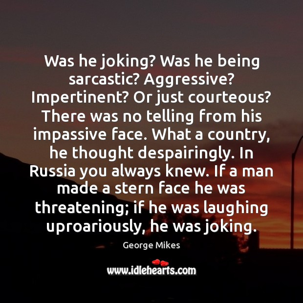 Was he joking? Was he being sarcastic? Aggressive? Impertinent? Or just courteous? Sarcastic Quotes Image