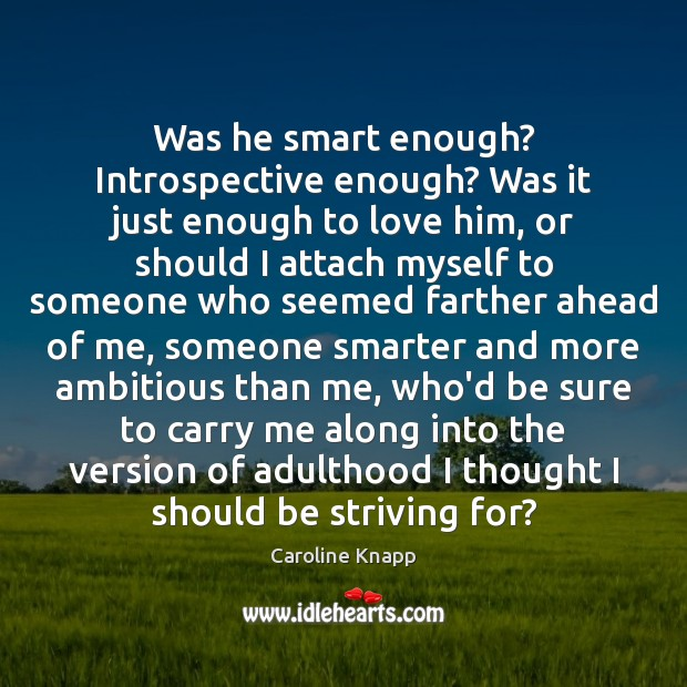 Was he smart enough? Introspective enough? Was it just enough to love Caroline Knapp Picture Quote