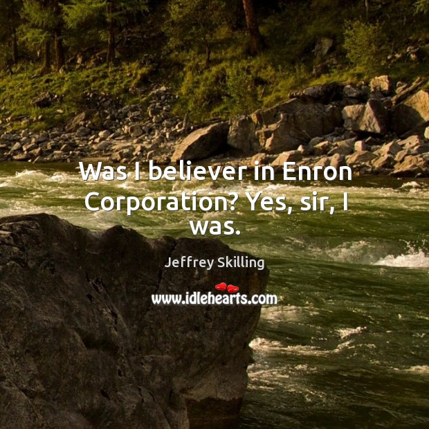 Was I believer in enron corporation? yes, sir, I was. Image
