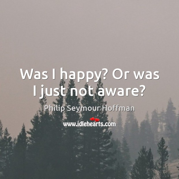 Was I happy? Or was I just not aware? Philip Seymour Hoffman Picture Quote