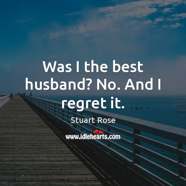 Was I the best husband? No. And I regret it. Image