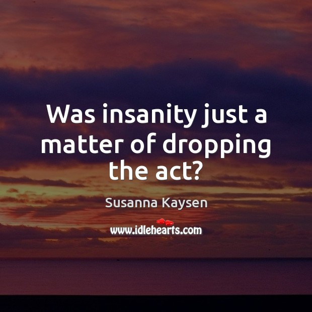 Was insanity just a matter of dropping the act? Susanna Kaysen Picture Quote