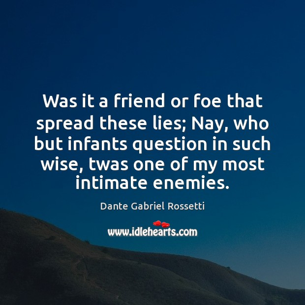 Was it a friend or foe that spread these lies; Nay, who Dante Gabriel Rossetti Picture Quote