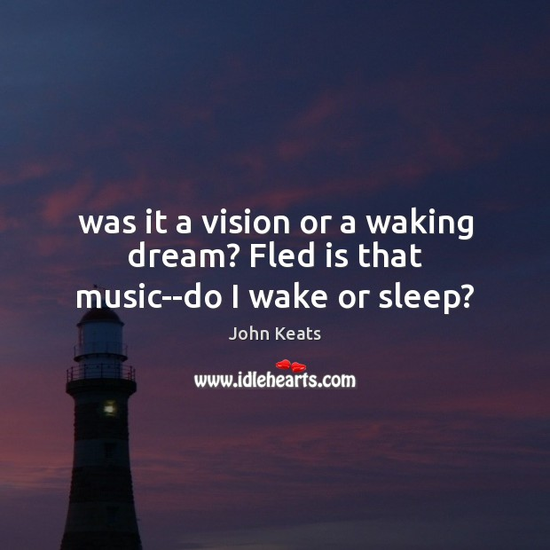Image, Was it a vision or a waking dream? Fled is that music–do I wake or sleep?