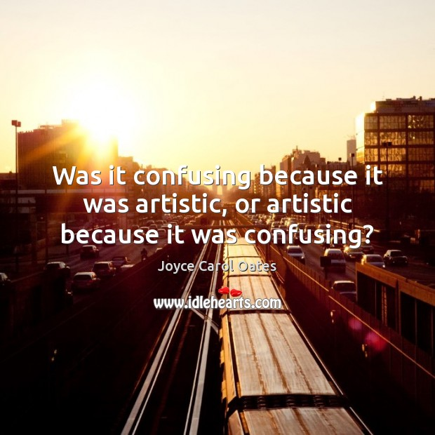 Was it confusing because it was artistic, or artistic because it was confusing? Joyce Carol Oates Picture Quote