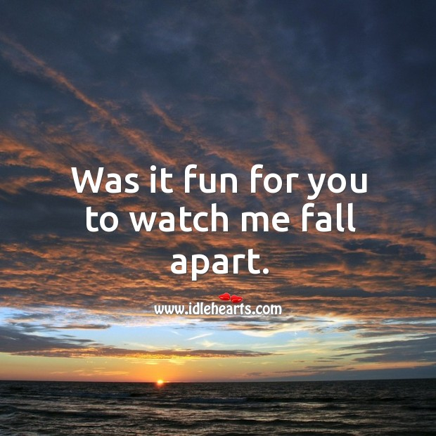 Was it fun for you to watch me fall apart. Image