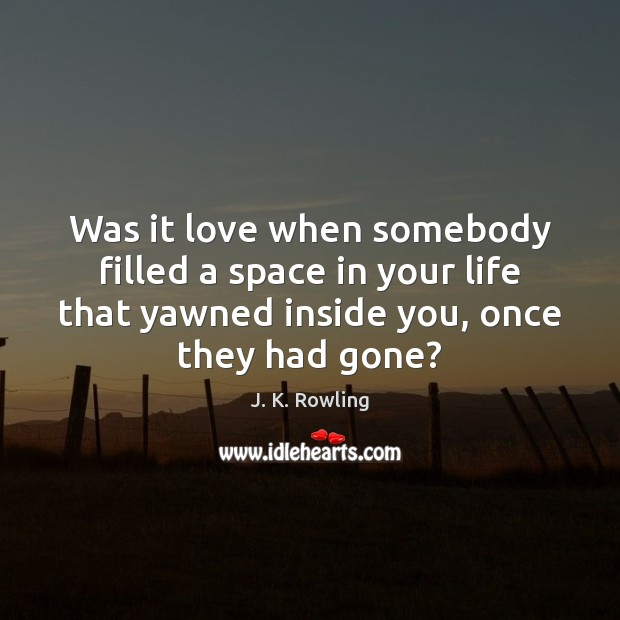 Was it love when somebody filled a space in your life that J. K. Rowling Picture Quote