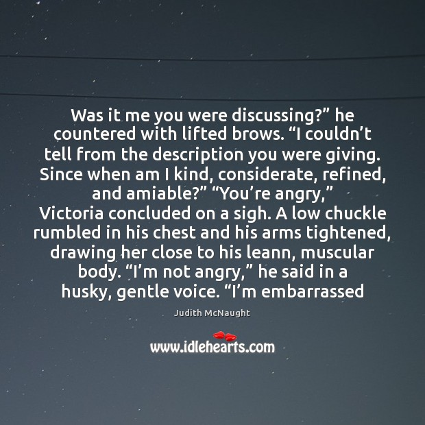 """Was it me you were discussing?"""" he countered with lifted brows. """"I Judith McNaught Picture Quote"""