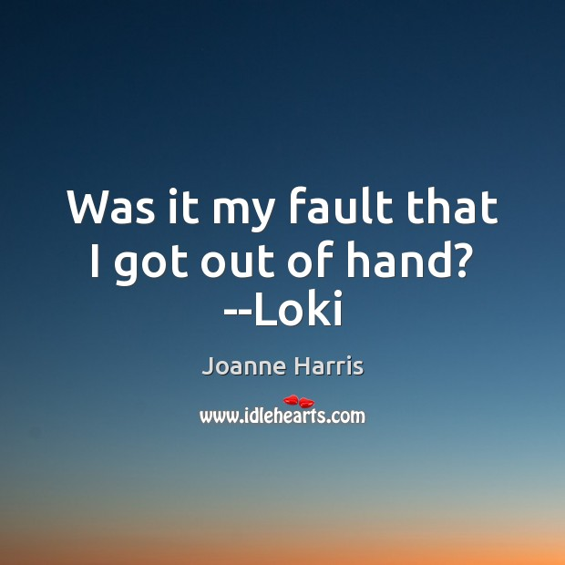 Was it my fault that I got out of hand? –Loki Joanne Harris Picture Quote