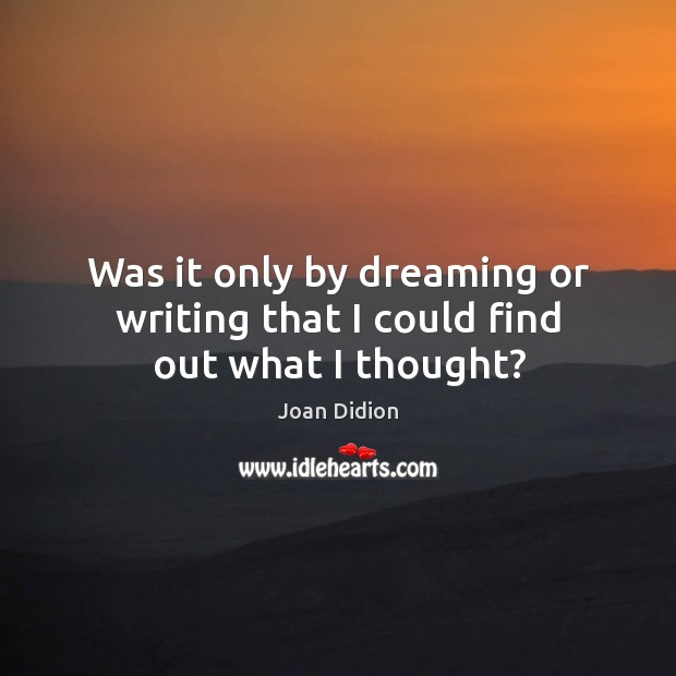 Was it only by dreaming or writing that I could find out what I thought? Image