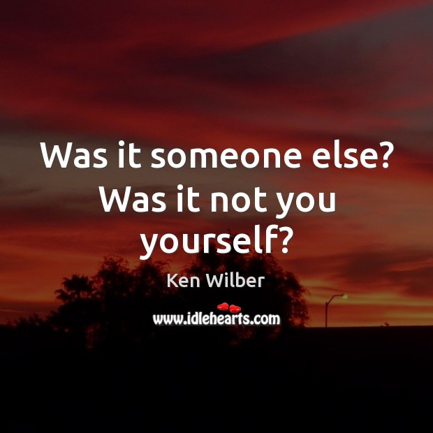 Was it someone else? Was it not you yourself? Ken Wilber Picture Quote