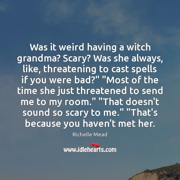 Was it weird having a witch grandma? Scary? Was she always, like, Image