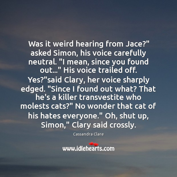 "Image, Was it weird hearing from Jace?"" asked Simon, his voice carefully neutral. """