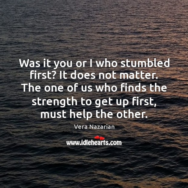 Was it you or I who stumbled first? It does not matter. Vera Nazarian Picture Quote