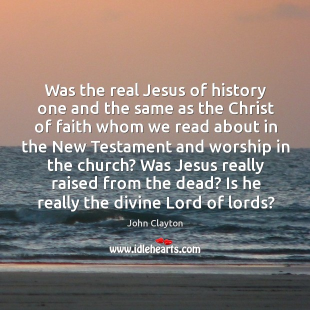 Was jesus really raised from the dead? is he really the divine lord of lords? John Clayton Picture Quote