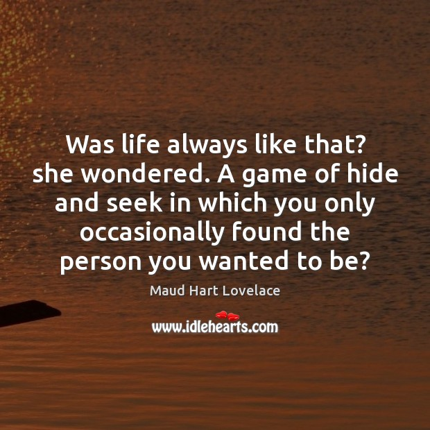 Was life always like that? she wondered. A game of hide and Maud Hart Lovelace Picture Quote