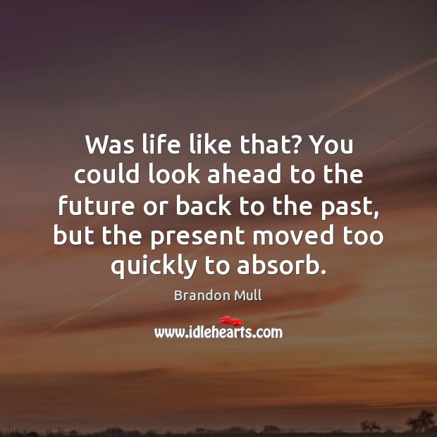 Was life like that? You could look ahead to the future or Brandon Mull Picture Quote