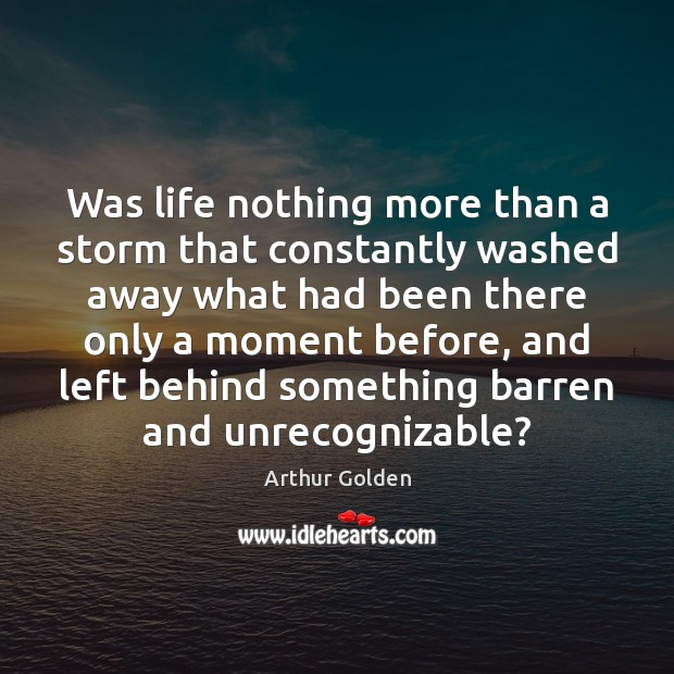 Was life nothing more than a storm that constantly washed away what Arthur Golden Picture Quote
