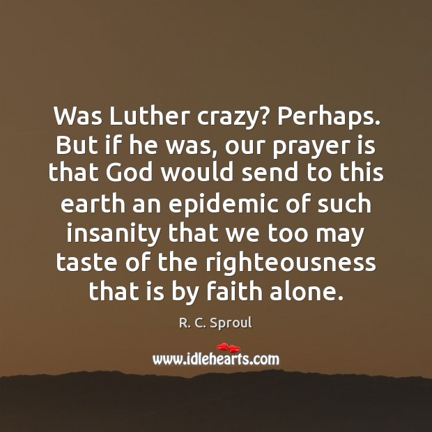 Was Luther crazy? Perhaps. But if he was, our prayer is that Image