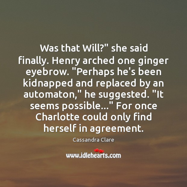 "Image, Was that Will?"" she said finally. Henry arched one ginger eyebrow. ""Perhaps"