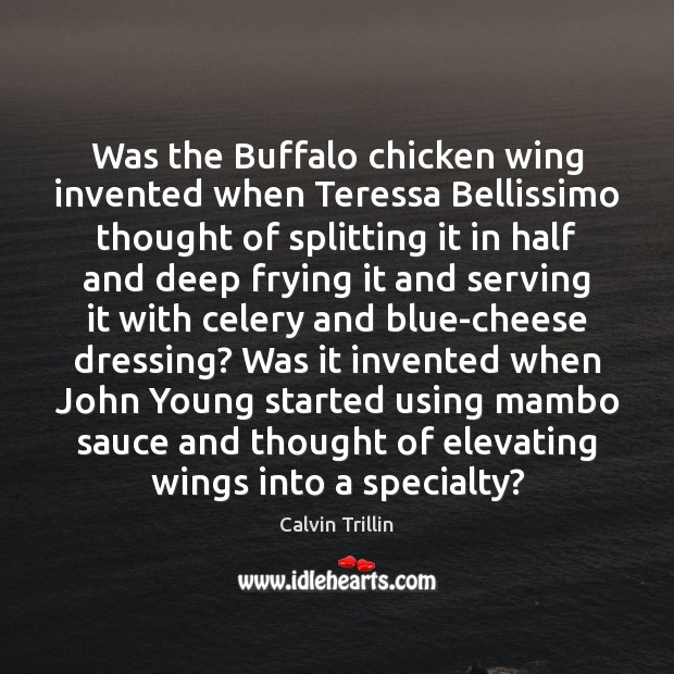 Was the Buffalo chicken wing invented when Teressa Bellissimo thought of splitting Calvin Trillin Picture Quote
