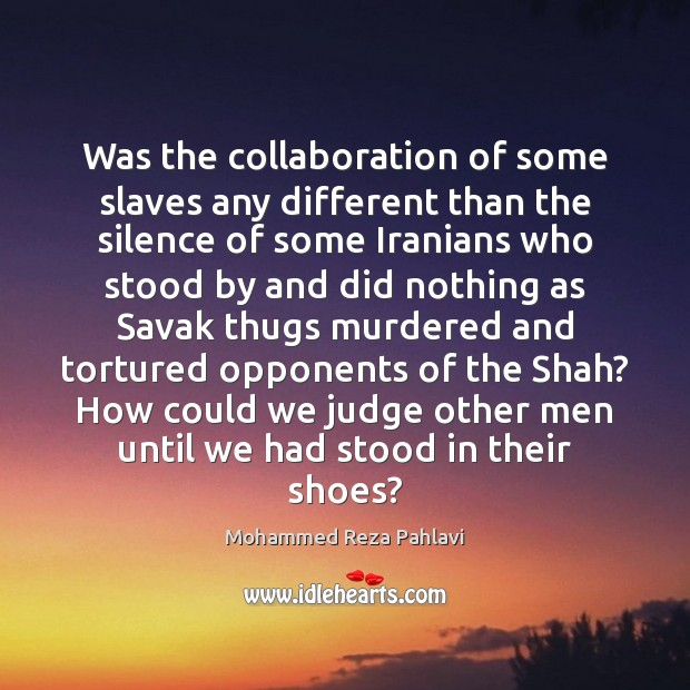 Was the collaboration of some slaves any different than the silence of Mohammed Reza Pahlavi Picture Quote