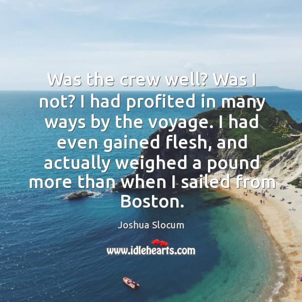 Was the crew well? was I not? I had profited in many ways by the voyage. Joshua Slocum Picture Quote