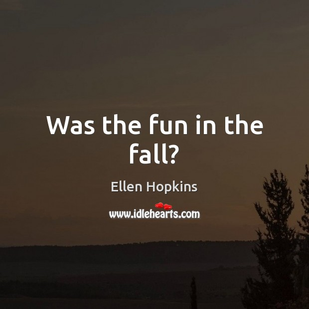 Was the fun in the fall? Ellen Hopkins Picture Quote