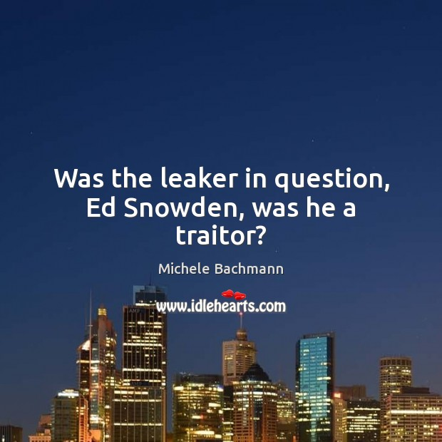 Was the leaker in question, Ed Snowden, was he a traitor? Image