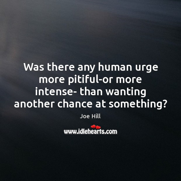 Was there any human urge more pitiful-or more intense- than wanting another Joe Hill Picture Quote