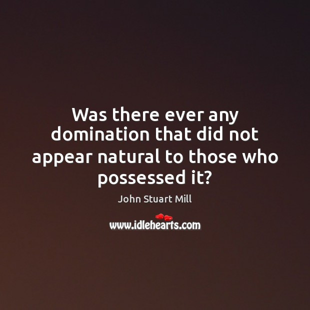 Was there ever any domination that did not appear natural to those who possessed it? John Stuart Mill Picture Quote