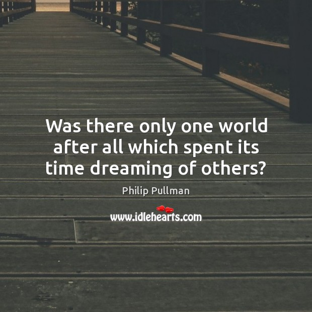 Was there only one world after all which spent its time dreaming of others? Philip Pullman Picture Quote