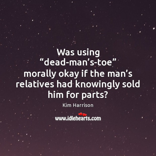 """Was using """"dead-man's-toe"""" morally okay if the man's relatives had Kim Harrison Picture Quote"""