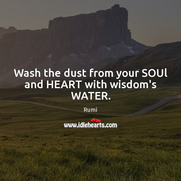 Wash the dust from your SOUl and HEART with wisdom's WATER. Image