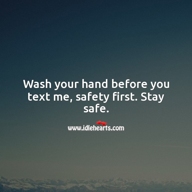 Wash your hands before you text me, safety first. Stay safe. Stay Safe Quotes Image