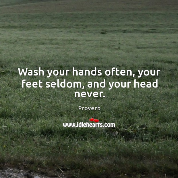 Wash your hands often, your feet seldom, and your head never. Image