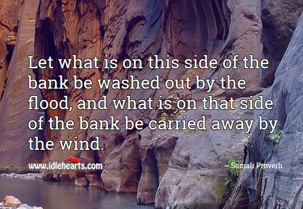 Let what is on this side of the bank be washed out by the flood, and what is on that side of the bank be carried away by the wind. Somali Proverbs Image