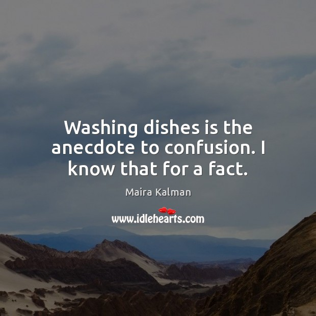 Image, Washing dishes is the anecdote to confusion. I know that for a fact.