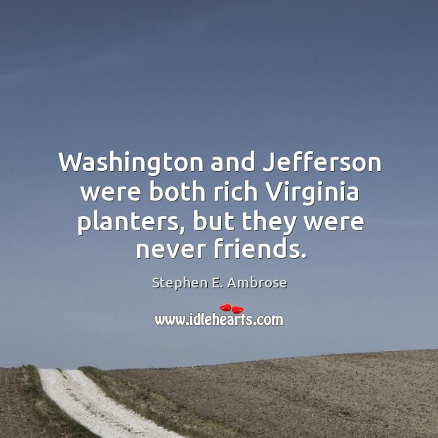 Washington and jefferson were both rich virginia planters, but they were never friends. Stephen E. Ambrose Picture Quote