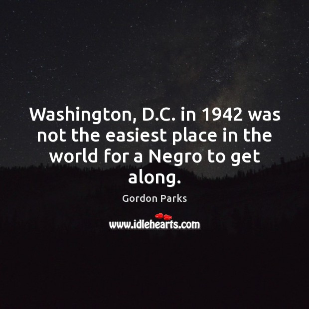 Gordon Parks Picture Quote image saying: Washington, D.C. in 1942 was not the easiest place in the world for a Negro to get along.