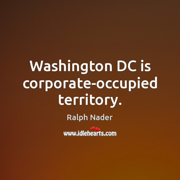 Washington DC is corporate-occupied territory. Ralph Nader Picture Quote