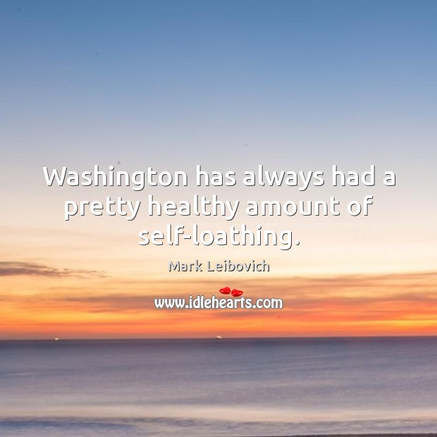Washington has always had a pretty healthy amount of self-loathing. Mark Leibovich Picture Quote